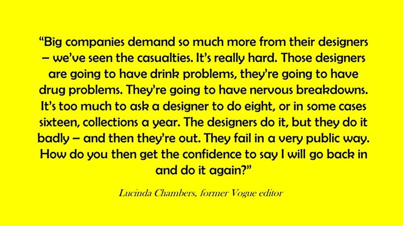 """Text - """"Big companies demand so much more from their designers we've seen the casualties. It's really hard. Those designers are going to have drink problems, they're going to have drug problems. They're going to have nervous breakdowns. It's too much to ask a designer to do eight, or in some cases sixteen, collections a year. The designers do it, but they do it badly and then they're out. They fail in a very public way. How do you then get the confidence to say I will go back in and do it again?"""