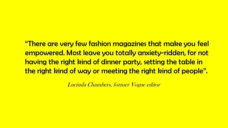"""Text - """"There are very few fashion magazines that make you feel empowered. Most leave you totally anxiety-ridden, for not having the right kind of dinner party, setting the table in the right kind of way or meeting the right kind of people"""" Lucinda Chambers, former Vogue editor"""