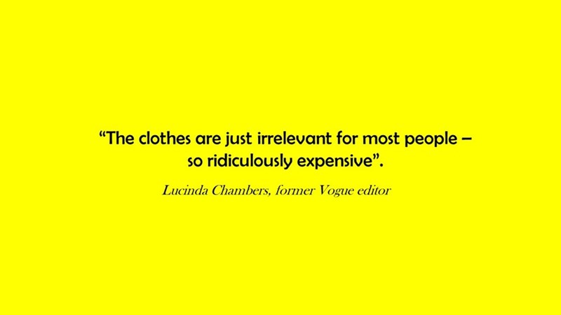 """Text - """"The clothes are just irrelevant for most people - so ridiculously expensive"""" Lucinda Chambers, former Vogue editor"""