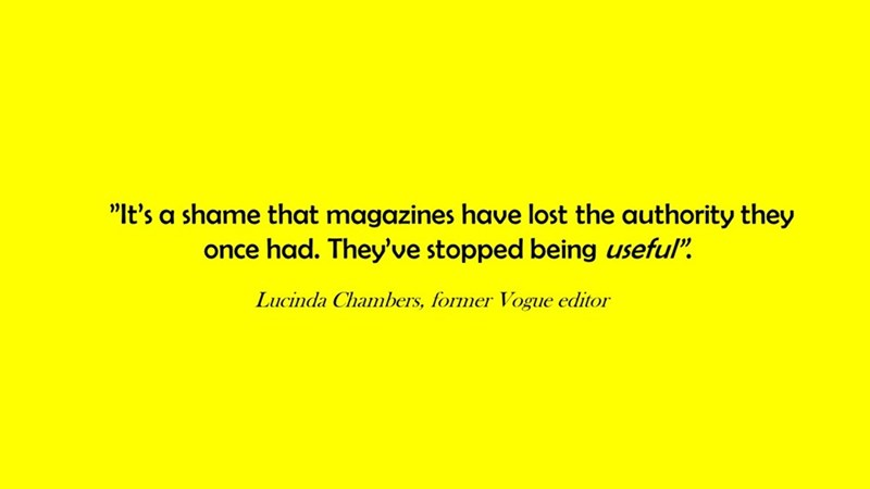 """Text - """"It's a shame that magazines have lost the authority they once had. They've stopped being useful"""" Lucinda Chambers, former Vogue editor"""