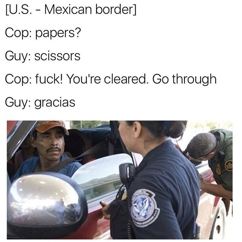 Funny meme about trying to get past the border, cop asks for papers, mexican starts playing rock paper scissors.