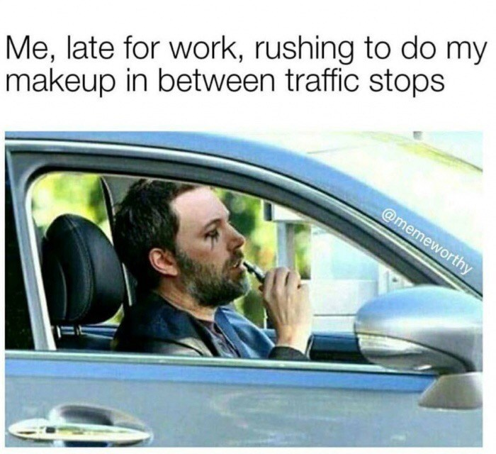 Motor vehicle - Me, late for work, rushing to do my makeup in between traffic stops @memeworthy