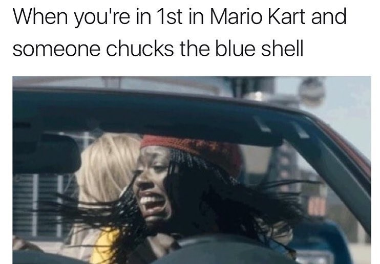 Funny meme about when someone throws ma blue shell at you when you're in first place during MArio Kart.