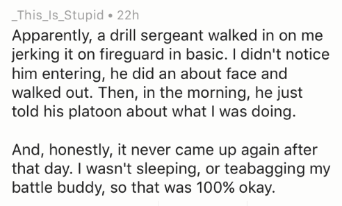 Text - This_Is_Stupid 22h Apparently, a drill sergeant walked in on me jerking it on fireguard in basic. I didn't notice him entering, he did an about face and walked out. Then, in the morning, he just told his platoon about what I was doing. And, honestly, it never came up again after that day. I wasn't sleeping, or teabagging my battle buddy, so that was 100% okay