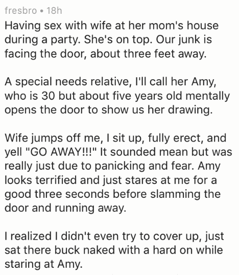 """Text - fresbro 18h Having sex with wife at her mom's house during a party. She's on top. Our junk is facing the door, about three feet away. A special needs relative, 'll call her Amy, who is 30 but about five years old mentally opens the door to show us her drawing Wife jumps off me, I sit up, fully erect, and yell """"GO AWAY!!!"""" It sounded mean but was really just due to panicking and fear. Amy looks terrified and just stares at me for a good three seconds before slamming the door and running aw"""