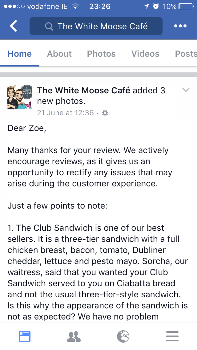 Text - oo Vodafone IE 23:26 10% The White Moose Cafe About Photos Videos Home Posts The White Moose Café added 3 WHITE MOOSE new photos 21 June at 12:36 . Dear Zoe, Many thanks for your review. We actively encourage reviews, as it gives us an opportunity to rectify any issues that may arise during the customer experience. Just a few points to note: 1. The Club Sandwich is one of our best sellers. It is a three-tier sandwich with a full chicken breast, bacon, tomato, Dubliner cheddar, lettuce and