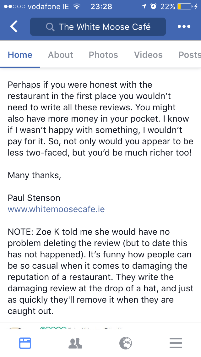 Text - O 22% ooo vodafone IE 23:28 The White Moose Cafe About Photos Videos Home Posts Perhaps if you were honest with the restaurant in the first place you wouldn't need to write all these reviews. You might also have more money in your pocket. I know if I wasn't happy with something, I wouldn't pay for it. So, not only would you appear to be less two-faced, but you'd be much richer too! Many thanks, Paul Stenson www.whitemoosecafe.ie NOTE: Zoe K told me she would have no problem deleting the r