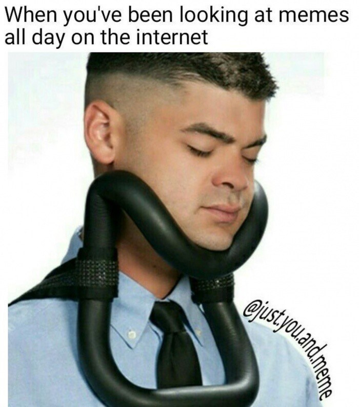 Neck - When you've been looking at memes all day on the internet ejust.youand
