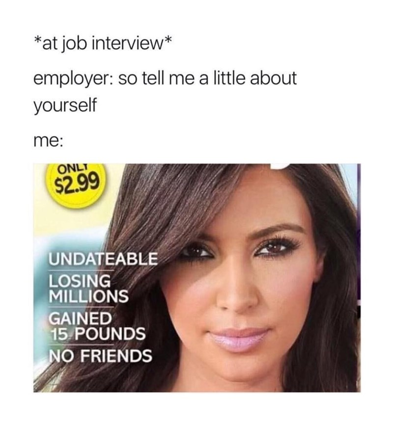 Face - *at job interview* employer: so tell me a little about yourself me: ONLT $2.99 UNDATEABLE LOSING MILLIONS GAINED 15 POUNDS NO FRIENDS