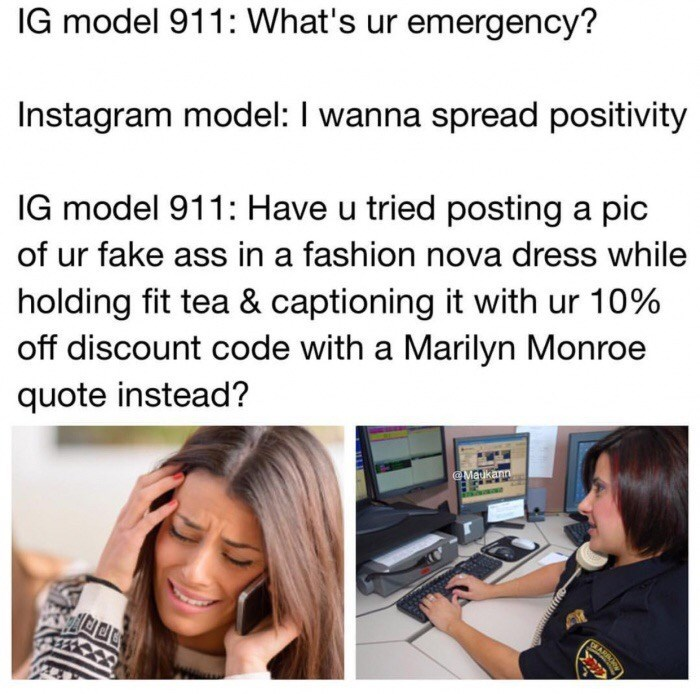 Text - IG model 911: What's ur emergency? Instagram model: I wanna spread positivity IG model 911: Have u tried posting a pic of ur fake ass in a fashion nova dress while holding fit tea & captioning it with ur 10% off discount code with a Marilyn Monroe quote instead? @Merkann ARE