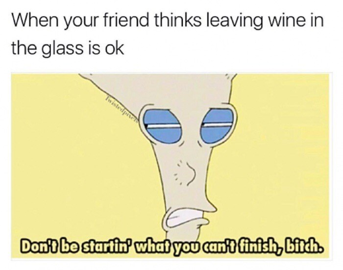 Text - When your friend thinks leaving wine in the glass is ok Iwistedpivets Dont be startin' what you cant finish, bitch