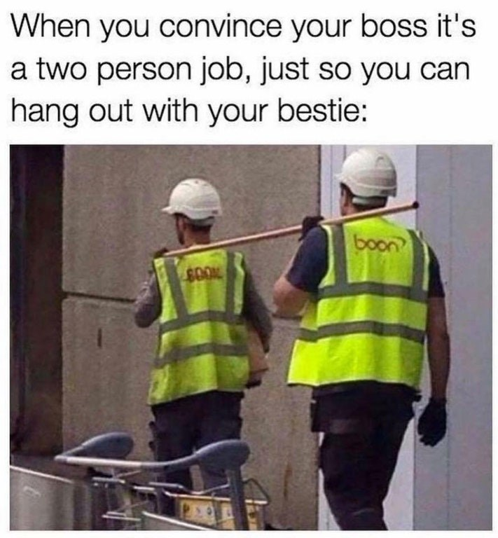 Funny meme where construction workers are carrying something light together, about when you convince your boss that it's a two person job so you can work with your best friend.