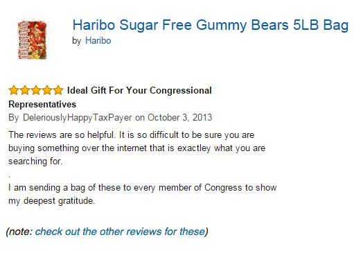 Text - Haribo Sugar Free Gummy Bears 5LB Bag by Haribo An deal Gift For Your Congressional Representatives By Deleriously Happy Tax Payer on October 3, 2013 The reviews are so helpful. It is so diffic ult to be sure you are buying something over the internet that is exactley what you are searching for. I am sending a bag of these to every member of Congress to show my deepest gratitude. (note: check out the other reviews for these)