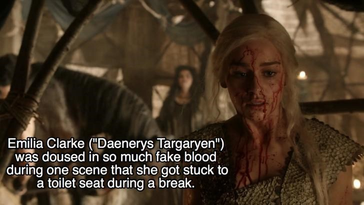 """Human - Emilia Clarke (Daenerys Targaryen"""") was doused in so much fake blood during one scene that she got stuck to a toilet seat during a break."""