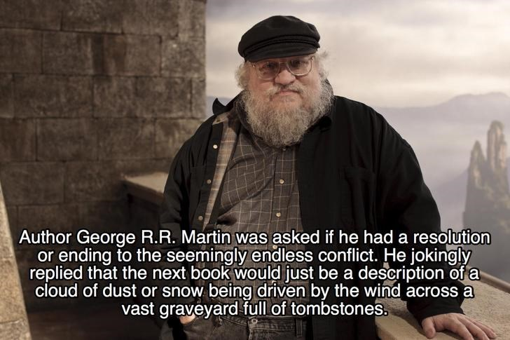 Beard - Author George R.R. Martin was asked if he had a resolution replied that the next book would just be a description of a cloud of dust or snow being driven by the wind across a vast graveyard full of tombstones.