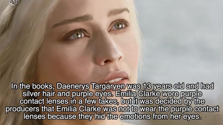 Face - In the books, Daenerys Targaryen was 13 years old and had silver hair and purple eyes. Emilia Clarke wore purple contact lenses in a few takes, but it was decided by the producers that Emilia Clarke was not to wear the purple contact lenses because they hid the emotions from her eyes.