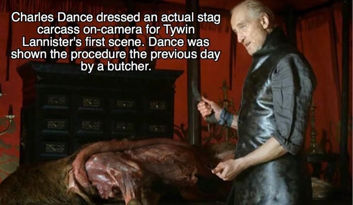Butcher - Charles Dance dressed an actual stag carcass on-camera for Tywin Lannister's first scene. Dance was shown the procedure the previous day by a butcher.