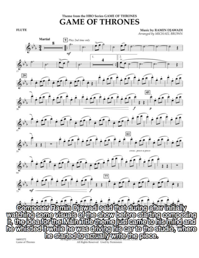Text - Theme from the HBO Series GAME OF THRONES GAME OF THRONES FLUTE Music by RAMIN DWADI Arranged by MICHAEL BROWN Martial Phay 2nd tie only Composer Ramin Djawadi said that during after initially watching some visuals of the show before starting composing it, the idea for the Main Title theme just came to his mind and he whistled it while he was driving his car to the studio, where he started to actually write the piece 04272 Came of Thoes All Rights Reserved Used by Permiin
