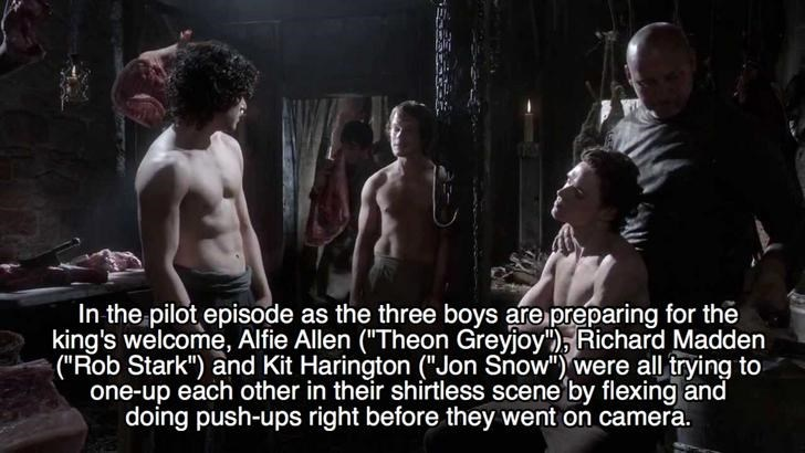 """Adaptation - In the pilot episode as the three boys are preparing for the king's welcome, Alfie Allen (""""Theon Greyjoy), Richard Madden (""""Rob Stark"""") and Kit Harington (""""Jon Snow"""") were all trying to one-up each other in their shirtless scene by flexing and doing push-ups right before they went on camera."""