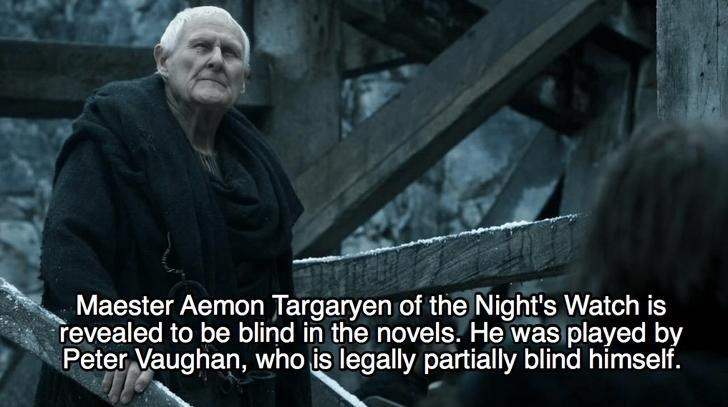 Movie - Maester Aemon Targaryen of the Night's Watch is revealed to be blind in the novels. He was played by Peter Vaughan, who is legally partially blind himself.