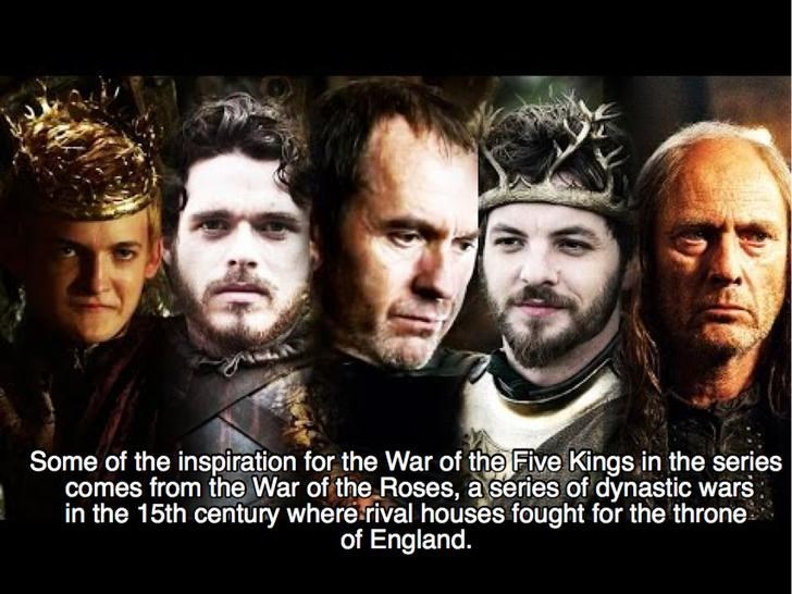Movie - Some of the inspiration for the War of the Five Kings in the series comes from the War of the Roses, a series of dynastic wars in the 15th century where rival houses fought for the throne of England.