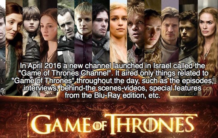 """People - In April 2016 a new channel launched in Israel called the """"Game of Thrones Channel"""". It aired only things related to """"Game of Thrones"""" throughout the day, such as the episodes interviews, behind-the scenes-videos, special.features from the Blu-Ray edition, etc. 99 GAMEOFHRONES"""