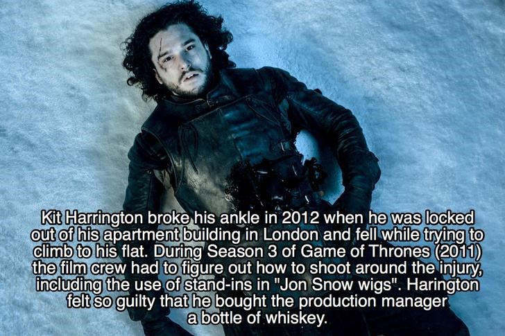 """Font - Kit Harrington broke his ankle in 2012 when he was locked out of his apartment building in London and fell while trying to climb to his flat. During Season 3 of Game of Thrones (2011) the film crew had to figure out how to shoot around the injury, including the use of stand-ins in """"Jon Snow wigs"""". Harington felt so guilty that he bought the production manager abottle of whiskey"""