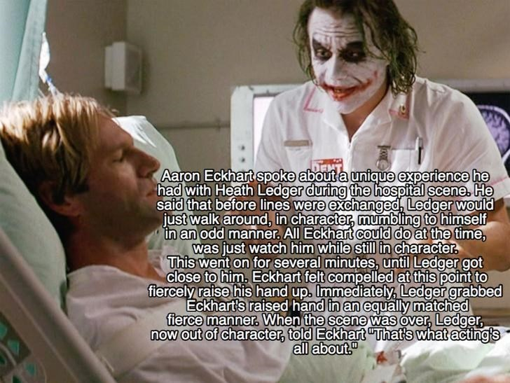 Patient - Aaron Eckhart spoke about a unigue experience he had with Heath Ledger during the hospital scene. He said that before lines were exchanged, Ledger would just walk around, in character, mumbling to himself in an odd manner, All Eckhart could do at the time, was just watch him while still in character This went on for several minutes, until Ledger got close to him. Eckhart felt compelled at this point to fiercely raise his hand up. Immediately, Ledger grabbed Eckhart's raised hand in an