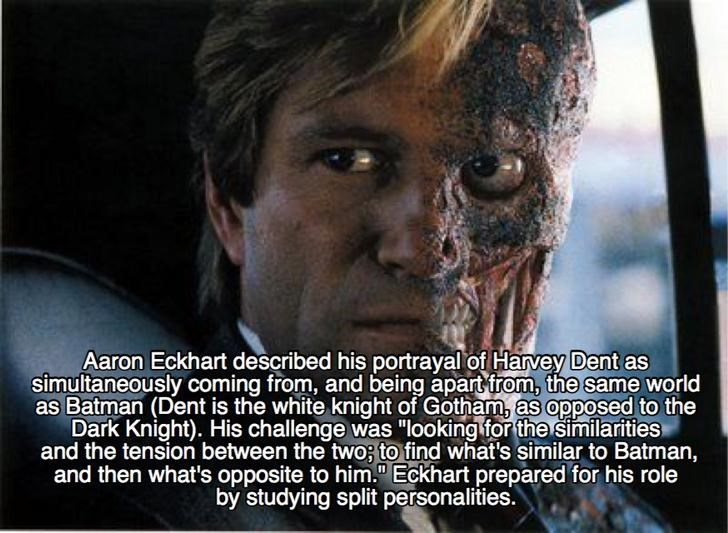 "Photo caption - Aaron Eckhart described his portrayal of Harvey Dent as simultaneously coming from, and being apart from, the same world as Batman (Dent is the white knight of Gotham, as opposed to the Dark Knight). His challenge was ""looking for the similarities and the tension between the two; to find what's similar to Batman, and then what's opposite to him."" Eckhart prepared for his role by studying split personalities."