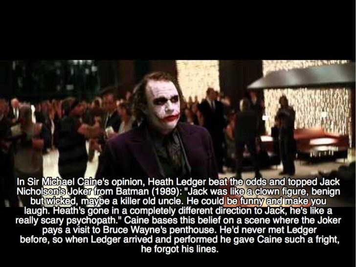 "People - In Sir Michael Catne's opinion, Heath Ledger beat the odds and topped Jack Nicholson's Joker from Batman (1989): ""Jack was like a clown figure, benign but wicked, maybe a killer old uncle. He could be funny and make you laugh. Heath's gone in a completely different direction to Jack, he's like a really scary psychopath."" Caine bases this belief on a scene where the Joker pays a visit to Bruce Wayne's penthouse. He'd never met Ledger before, so when Ledger arrived and performed he gave C"