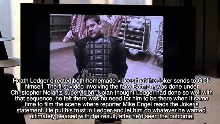 Text - Heath Ledger directed both homemade videos that the Joker sends to GCN himself. The first video involving the fake Batman, was done under Christopher Nolan's supervisionNolan thought Ledger had done so well with that sequence, he felt there was no need for him to be there when it came time to film the scene where reporter Mike Engel reads the Joker's statement. He put his trust in Ledger and let him.do whatever he wanted, ultimately pleased with the result, after he'd seen the outcome. AD