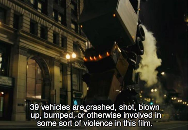 Lighting - 39 vehicles are crashed, shot, blown up, bumped, or otherwise involved in some sort of violence in this film.