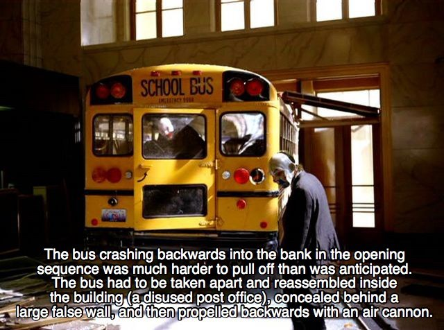 Transport - SCHOOL BUS The bus crashing backwards into the bank in the opening sequence was much harder to pull off than was anticipated. The bus had to be taken apart and reassembled inside the building (adisused post office), concealed behind a large false wall,and then propelled backwards with an air cannon.