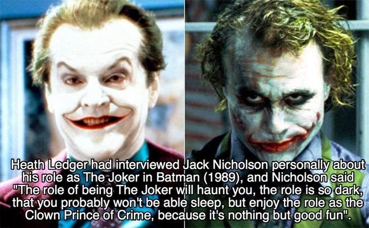 Joker - Heath Ledger had interviewed Jack Nicholson personally about his role as The Joker in Batman (1989), and Nicholson said The role of being The Joker will haunt you, the role is so dark that you probably won't be able sleep, but enjoy the role as the Clown Prince of Crime, because it's nothing but good fun""
