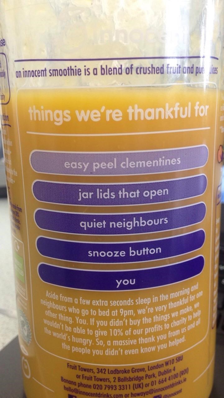 Material property - an innocent smoothie is a blend of crushed fruit ond pues things we're thankful for easy peel clementines jar lids that open m quiet neighbours snooze button you Aside from a few extra seconds sleep in the morning and neighbours who go to bed at 9pm, we're very thankful for one other thing. You.If you didn't buy the things we make we wouldn't be able to give 10% of our profits to charity to help the world's hungry. So, a massive thank you from us and oll the people you didn't