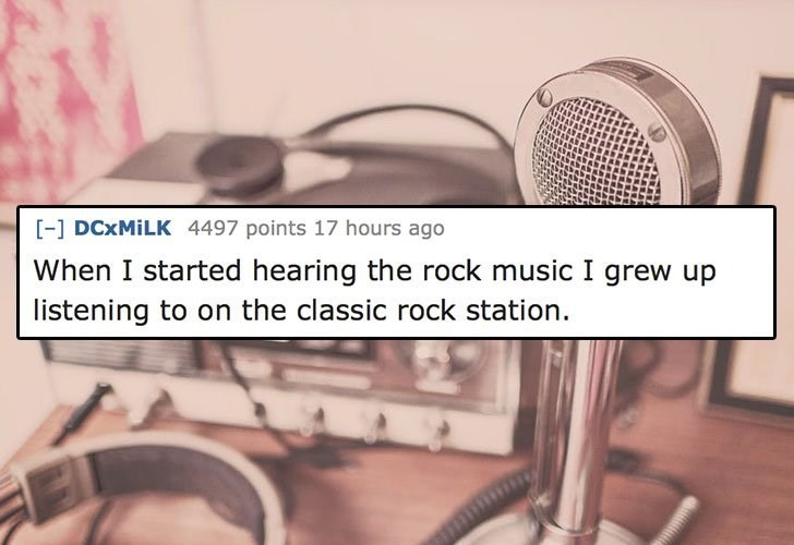 Text - [- DCXMILK 4497 points 17 hours ago When I started hearing the rock music I grew up listening to on the classic rock station. wp