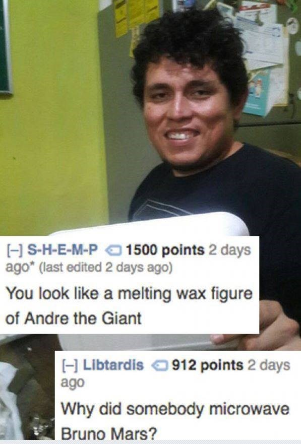roast - Facial expression - H S-H-E-M-PO 1500 points 2 days ago* (last edited 2 days ago) You look like a melting wax figure of Andre the Giant H Libtardis ago 912 points 2 days Why did somebody microwave Bruno Mars?