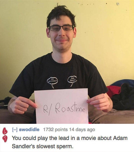 roast - Text - Be acional Get Real! R/Roastme [Hswodidle 1732 points 14 days ago You could play the lead in a movie about Adam Sandler's slowest sperm