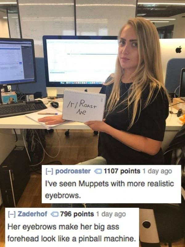 roast - Job - /t/ROAST H podroaster 1107 points 1 day ago Ive seen Muppets with more realistic eyebrows. 796 points 1 day ago H Zaderhof Her eyebrows make her big ass forehead look like a pinball machine.