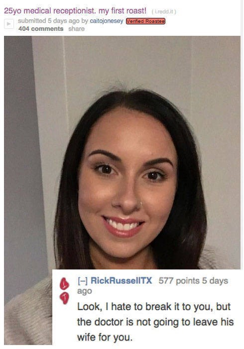 roast - Face - 25yo medical receptionist. my first roast! (Lredd.it) submitted 5 days ago by caitojonesey Verified Roastee 404 comments share HRickRussellTX 577 points 5 days ago Look, I hate to break it to you, but the doctor is not going to leave his wife for you
