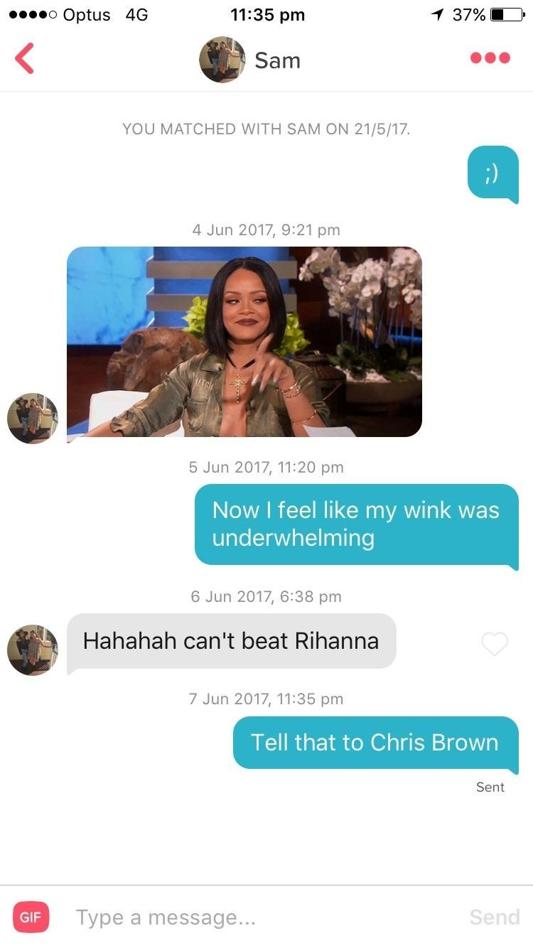 tinder - Text - 11:35 pm 1 37% o Optus 4G Sam YOU MATCHED WITH SAM ON 21/5/17 ;) 4 Jun 2017, 9:21 pm 5 Jun 2017, 11:20 pm Now I feel like my wink was underwhelming 6 Jun 2017, 6:38 pm Hahahah can't beat Rihanna 7 Jun 2017, 11:35 pm Tell that to Chris Brown Sent Send Type a message... GIF