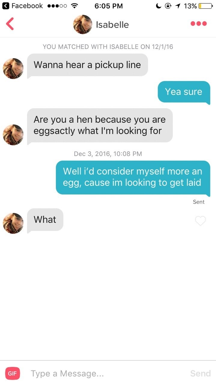 tinder - Text - Facebook .oo C1 13% 6:05 PM Isabelle YOU MATCHED WITH ISABELLE ON 12/1/16 Wanna hear a pickup line Yea sure Are you a hen because you are eggsactly what I'm looking for Dec 3, 2016, 10:08 PM Well i'd consider myself more an egg, cause im looking to get laid Sent What Send Type a Message... GIF