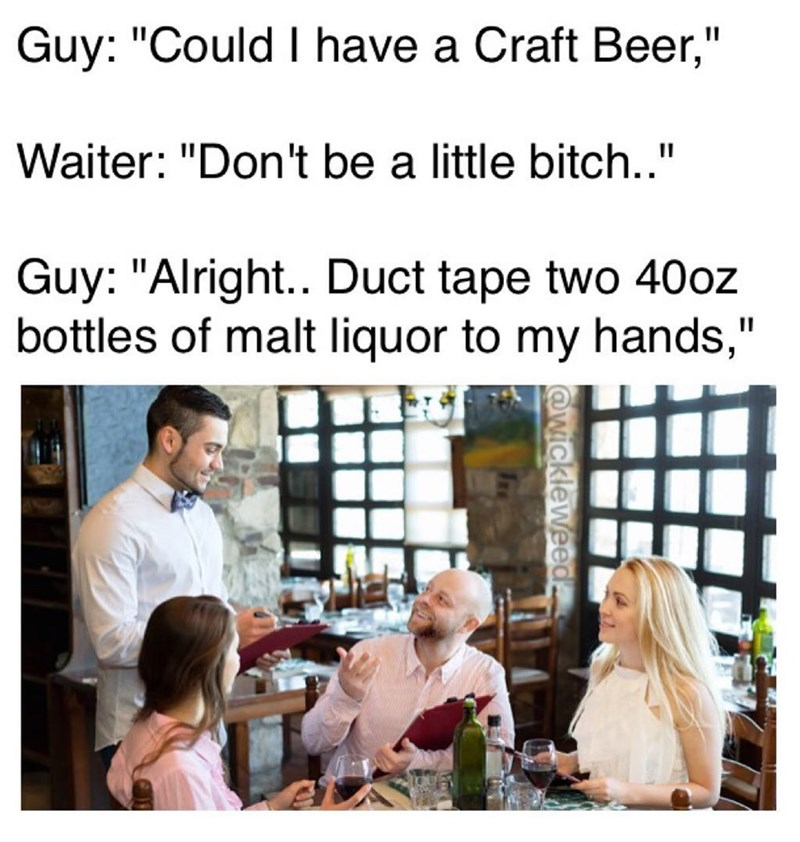 Funny meme where a man orders a craft beer, the waiter says he shouldn't be a pussy, so the man asks for two 40 oz bottles of malt liquor to be duct taped to his hands.
