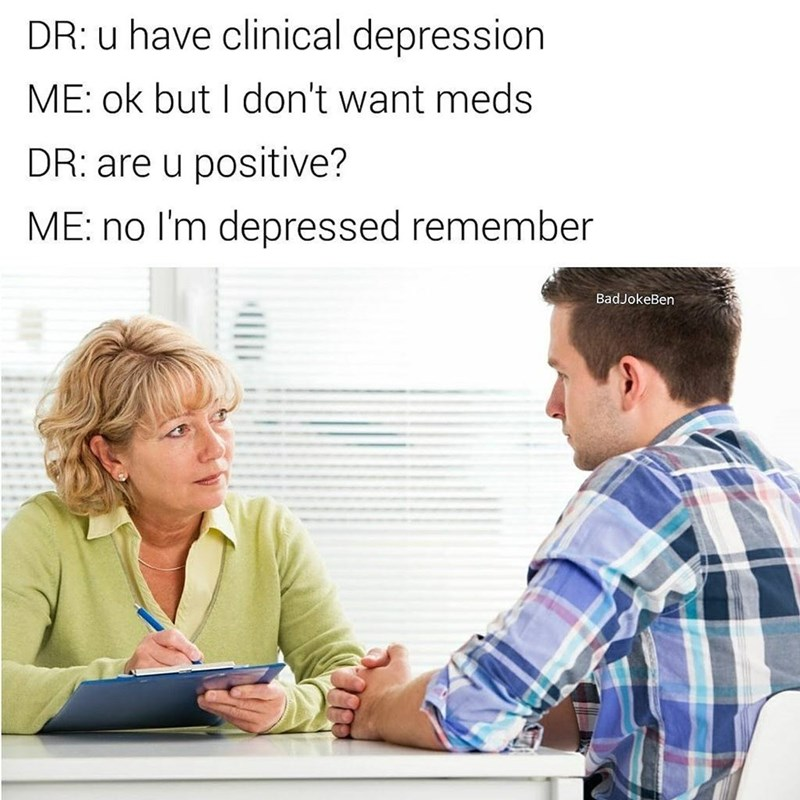 Funny meme about a man in therapy, he says he doesn't want meds. Therapist asks if he is positive, he says no - he is depressed. Bad joke.