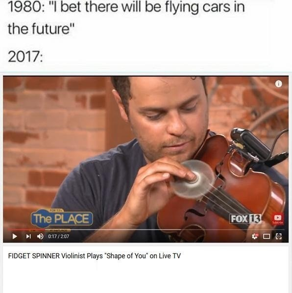 funny meme about the future having flying cars, then in 2017 having people play violin with a fidget spinner.