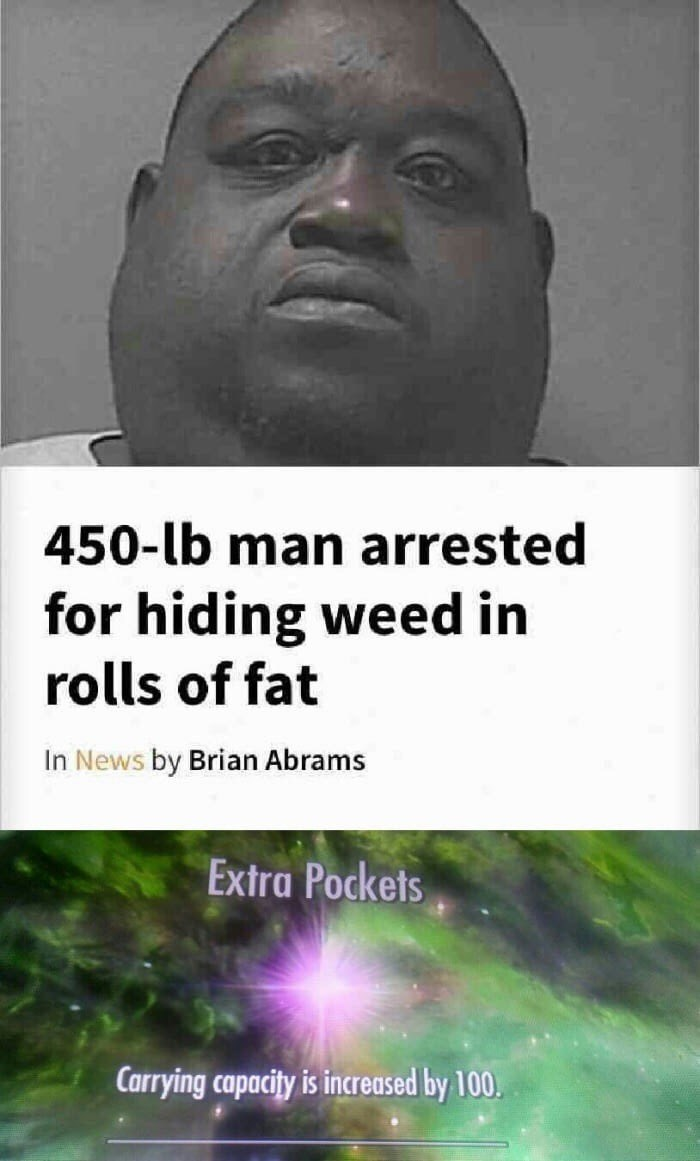 Meme of really fat man that was arrested for hiding weed in rolls of fat, jokes as a game level-up of extra pockets.
