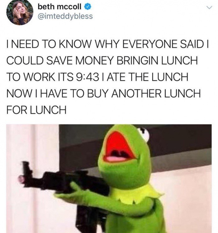 Kermit going postal tweet about bringing your own lunch to work so that you eat it right away and still need to buy lunch.