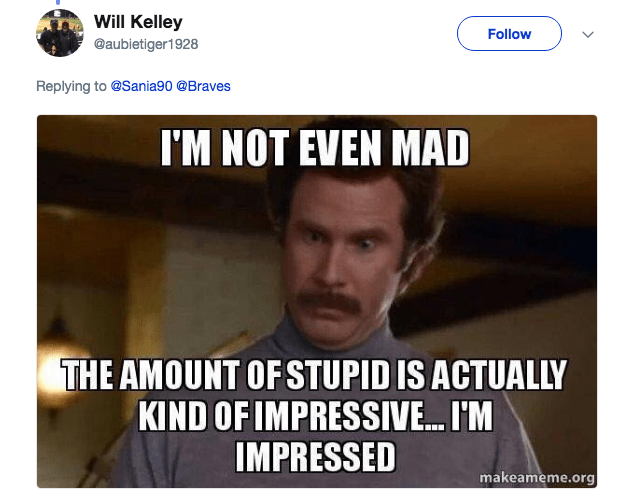 Text - Will Kelley Follow @aubietiger1928 Replying to @Sania90 @Braves I'M NOT EVEN MAD THE AMOUNT OF STUPID IS ACTUALLY KIND OF IMPRESSIV... I'M IMPRESSED makeameme.org