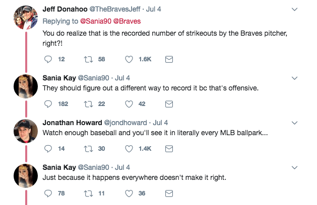 Text - Jeff Donahoo @TheBravesJeff Jul 4 Replying to @Sania90 @Braves You do realize that is the recorded number of strikeouts by the Braves pitcher, right?! 12 t58 1.6K Sania Kay @Sania90 Jul 4 They should figure out a different way to record it bc that's offensive. ti 22 182 42 Jonathan Howard @jondhoward Jul 4 Watch enough baseball and you'll see it in literally every MLB ballpark... t 30 14 1.4K Sania Kay @Sania90 Jul 4 Just because it happens everywhere doesn't make it right. t 11 78 36