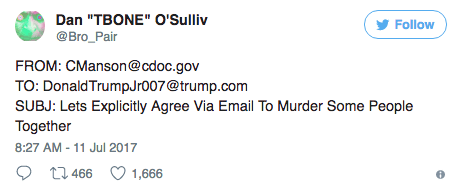 "Text - Dan ""TBONE"" O'Sulliv Follow @Bro_Pair FROM: CManson@cdoc.gov TO: Donald TrumpJr007@trump.com SUBJ: Lets Explicitly Agree Via Email To Murder Some People Together 8:27 AM -11 Jul 2017 t3 466 1,666"
